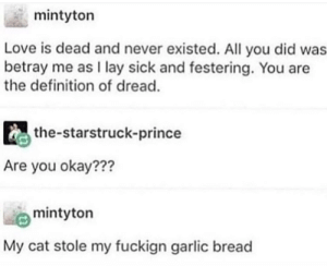 Dank, Love, and Memes: mintyton  Love is dead and never existed. All you did was  betray me as I lay sick and festering. You are  the definition of dread.  the-starstruck-prince  Are you okay???  mintyton  y cat stole my fuckign garlic bread me irl by _itsgomesz MORE MEMES