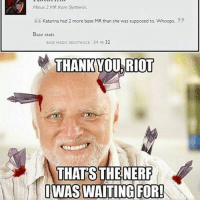 Memes, Riot, and Slytherin: Minus 2 MR from Slytherin.  6 Katarina had 2 more base MR than she was supposed to. Whoops.  Base stats  BASE MAGIC RESISTANCE 34 32  THANKYOU RIOT  THATS  THE NERF  IWASWAITING FOR! Rito plz! :D
