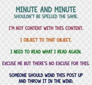 Fail, Content, and English: MINUTE AND MINUTE  SHOULDN'T BE SPELLED THE SAME  IM NOT CONTENT WITH THIS CONTENT  I OBJECT TO THAT OBJECT  I NEED TO READ WHAT I READ AGAIN.  EXCUSE ME BUT THERE'S NO EXCUSE FOR THIS.  SOMEONE SHOULD WIND THIS POST UP  AND THROW IT IN THE WIND. Me fail English? Thats unpossible.