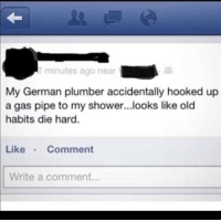 Hooked Up: minutes ago near  My  German plumber accidentally hooked up  a gas pipe to my shower...looks like old  habits die hard.  Like Comment  Write a comment...