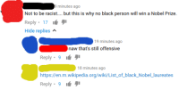 """Nobel Prize, Tumblr, and Wikipedia: minutes ago  Not to be racist.... but this is why no black person will win a Nobel Prize.  Reply"""" 17 1""""タ1  Hide replies  19 minutes ago  naw that's still offensive  Reply . 9  18 minutes ago  https://en.m.wikipedia.org/wiki/Listof_black_Nobel_laureates  Reply. 9 <p><a href=""""http://memehumor.net/post/164864593413/not-to-be-racist-but-this-is-why-no-black-person"""" class=""""tumblr_blog"""">memehumor</a>:</p>  <blockquote><p>""""Not to be racist but this is why no black person will win the Nobel Prize"""" (x-post /r/iamnotracistbut)</p></blockquote>"""