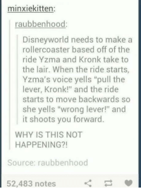 """10/10 would take a ride.: minxiekitten:  raubbenhood:  Disneyworld needs to make a  roller coaster based off of the  ride Yzma and Kronk take to  the lair. When the ride starts,  Yzma's voice yells """"pull the  lever, Kronk!"""" and the ride  starts to move backwards so  she yells """"wrong lever!"""" and  it shoots you forward.  WHY IS THIS NOT  HAPPENING?!  Source: raubbenhood  52,483 notes 10/10 would take a ride."""