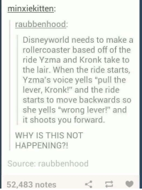 "Lairs: minxiekitten:  raubbenhood  Disneyworld needs to make a  rollercoaster based off of the  ride Yzma and Kronk take to  the lair. When the ride starts,  Yzma's voice yells ""pull the  lever, Kronk!"" and the ride  starts to move backwards so  she yells ""wrong lever!"" and  it shoots you forward.  WHY IS THIS NOT  HAPPENING?!  Source: raubbenhood  52,483 notes"
