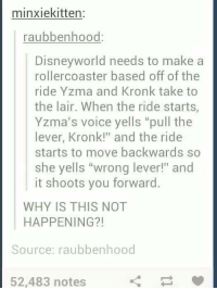 """-Iceprincess: minxiekitten:  raubbenhood:  Disneyworld needs to make a  rollercoaster based off of the  ride Yzma and Kronk take to  the lair. When the ride starts,  Yzma's voice yells """"pull the  lever, Kronk!"""" and the ride  starts to move backwards so  she yells """"wrong lever!"""" and  it shoots you forward.  WHY IS THIS NOT  HAPPENING?!  Source: raubbenhood  52,483 notes -Iceprincess"""