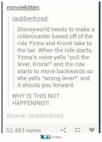 """yzma: minxiekitten:  raubbenhood:  Disneyworld needs to make  rollercoaster based off of the  ride Yzma and Kronk take to  the lair. When the ride starts  Yzma's voice yells """"pull the  lever, Kronk!"""" and the ride  starts to move backwards so  she yells """"wrong lever!"""" and  it shoots you forward.  WHY IS THIS NOT  HAPPENING?!  Source: raubbenhood  52,483 notes"""