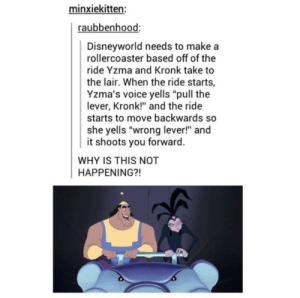 "Kronk, Voice, and Disneyworld: minxiekitten:  raubbenhood:  Disneyworld needs to makea  rollercoaster based off of the  ride Yzma and Kronk take to  the lair. When the ride starts,  Yzma's voice yells ""pull the  lever, Kronk!"" and the ride  starts to move backwards so  she yells ""wrong lever!"" and  it shoots you forward  WHY IS THIS NOT  HAPPENING?! WRONG LEVER KROOOOOONKKK"