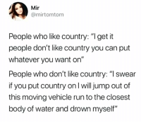 "Fucking, Memes, and Run: Mir  @mirtomtom  People who like countrv: ""l get it  people don't like country you can put  whatever you want on""  People who don't like country: ""l swear  if you put country on I will jump out of  this moving vehicle run to the closest  body of water and drown myself"" idgaf who you are, Luke Combs - When It Rains It Pours fucking slaps. DON'T 👏@👏ME👏"