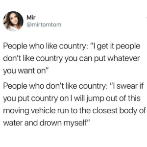 "Run, Water, and Dank Memes: Mir  @mirtomtom  People who like country: ""l get it people  don't like country you can put whatever  you want on""  People who don't like country: ""lswear if  you put country on I will jump out of this  moving vehicle run to the closest body of  water and drown myself"""