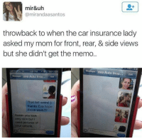 Typical 😂😂: mir&uh  Camirandaasantos  throwback to when the car insurance lady  asked my mom for front, rear, & side views  but she didn't get the memo.  Mesages eva Auto Insu.  Edt  106 PM TO 100%  eva Auto Insu... Edit  That felt weird  thanks Eva hope  those work?  Susan you look  very nice but i  need pictures of  your vehicle. Typical 😂😂