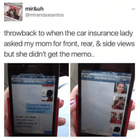 Memes, 🤖, and The Cars: mir&uh  mirandaasantos  throwback to when the car insurance lady  asked my mom for front, rear, & side views  but she didn't get the memo.  100%  Messages eva Auto Insu... Edit  1.08 PM  100%  ges eva Auto Insu...  That felt weird  thanks Eva hope  those work  Susan you look  very nice but i  need pictures of  your vehicle.  Message