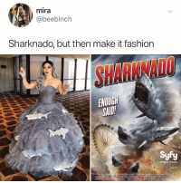 Fashion, Memes, and Film: mira  @beebinch  Sharknado, but then make it fashion  SHARKNADO  ENOUGH  SAID  Syfy  Imagine Greater  sufy.com  STEY PESANTS SHARKIASUHEASLUM PRODSCTIONS AN ANTHONYC FERRANTE FILM STEE PTARA AEID JAASUNSIMMONS CASSHE SCERB  OH HEAIBNZIEHMEGAN AREFORD MBER HAMIZVINCENT ALBOMILE EDWN BEN DEMAREI  DVIN WARO KO WILLIAM BOODELLHUNDEEVIDGARBERMASP VITALE, KARENHE Post 1800: this makes sense to me