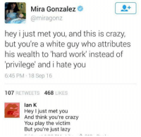 (GC): Mira Gonzalez  @miragonz  hey i just met you, and this is crazy,  but you're a white guy who attributes  his wealth to 'hard work' instead of  privilege' and i hate you  6:45 PM 18 Sep 16  107 RETWEETS 468 LIKES  lan K  Hey I just met you  And think you're crazy  You play the victim  But you're just lazy (GC)