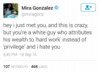 Hey, I just met you and this is crazy I'm unsuccessful And super lazy  -Goku: Mira Gonzalez  miragonz  hey i just met you, and this is crazy,  but you're a white guy who attributes  his wealth to hard work' instead of  privilege' and i hate you  6:45 PM 18 Sep 16  107  RETWEETS 4688 LIKES Hey, I just met you and this is crazy I'm unsuccessful And super lazy  -Goku