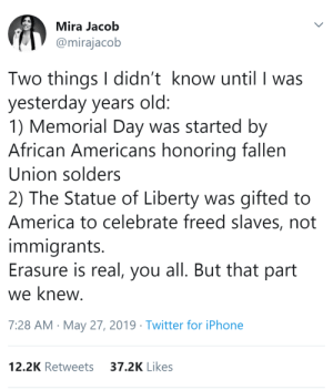 America, Gif, and Google: Mira Jacob  @mirajacob  Two things I didn't know until I was  yesterday years old:  1) Memorial Day was started by  African Americans honoring fallen  Union solders  2) The Statue of Liberty was gifted to  America to celebrate freed slaves, not  immigrants.  Erasure is real, you all. But that part  we knew.  7:28 AM May 27, 2019 Twitter for iPhone  37.2K Likes  12.2K Retweets blckrapunzel: laughingacademy:  interficio-vos:  thatpettyblackgirl:   The White Wash is real.    One of the Earliest Memorial Day Ceremonies Was Held by Freed Slaves The Statue of Liberty was created to celebrate freed slaves, not immigrants, its new museum recounts    Just wait until you google what the original Statue of Liberty(that got refused by America)looked like