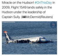 Memes, Flight, and Reuters: Miracle on the Hudson  #OnThisDay in  2009, Flight 1549 lands safely in the  Hudson under the leadership of  Captain Sully. (if McDermid/Reuters)  @today inamericanhistory All 155 occupants survived. The event has been referred to by many as the most successful aviation ditching in history. Credit: @todayinamericanhistory