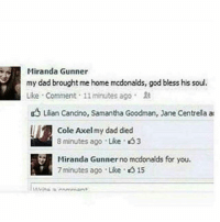 Bruh, Dad, and God: Miranda Gunner  my dad brought me home mcdonalds, god bless his soul.  Like , Comment . 11 minutes ago .  uLlian Cancino, Samantha Goodman, Jane Centrella at  Cole Axel my dad died  8 minutes ago . Like . <53  Miranda Gunner no mcdonalds for you.  Miranda Gunner no mcdonalds  7 minutes ago Like 015 Bruh