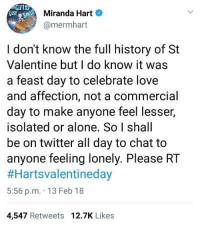 Being Alone, Love, and Twitter: Miranda Hart  @mermhart  I don't know the full history of St  Valentine but I do know it was  a feast day to celebrate love  and affection, not a commercial  day to make anyone feel lesser,  isolated or alone. So I shall  be on twitter all day to chat to  anyone feeling lonely. Please RT  #Hartsvalentineday  5:56 p.m. 13 Feb 18  4,547 Retweets 12.7K Likes