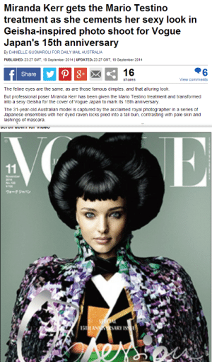 Fuck You, Sexy, and Target: Miranda Kerr gets the Mario Testino  treatment as she cements her sexy look in  Geisha-inspired photo shoot for Vogue  Japan's 15th anniversary  By DANIELLE GUSMAROLI FOR DAILY MAIL AUSTRALIA  PUBLISHED: 23:27 GMT, 19 September 2014 | UPDATED: 23:27 GMT, 19 September 2014  Share  16  shares  View comments  The feline eyes are the same, as are those famous dimples, and that alluring look.  But professional poser Miranda Kerr has been given the Mario Testino treatment and transformed  into a sexy Geisha for the cover of Vogue Japan to mark its 15th anniversary  The 31-year-old Australian model is captured by the acclaimed royal photographer in a series of  Japanese ensembles with her dyed raven locks piled into a tall bun, contrasting with pale skin and  lashings of mascara. angrywocunited:  ………………………………..sigh. Like you couldn't get a Japanese girl to be on the cover of Vogue Japan's anniversary… Devon Aoki would have been a perfect choice.  And a big fuck you to the Daily Mail for sexualizing Geishas. Where are the white feminists? oh right you're silent, you're always silent.