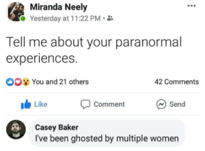 Meirl: Miranda Neely  Yesterday at 11:22 PM  Tell me about your paranormal  experiences.  O0 You and 21 others  42 Comments  Like  Send  Comment  Casey Baker  I've been ghosted by multiple women Meirl