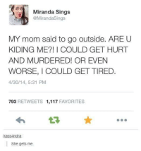 miranda sings: Miranda Sings  @Miranda Sings  MY mom said to go outside. ARE U  KIDING ME I COULD GET HURT  AND MURDERED! OR EVEN  WORSE, I COULD GETTIRED  4/30/14, 5:31 PM  793 RETWEETS 1,117  FAVORITES  kassAndra  She gets me.