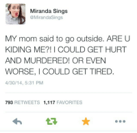 miranda sings: Miranda Sings  @MirandaSings  MY mom said to go outside. ARE U  KIDING ME?! I COULD GET HURT  AND MURDERED! OR EVEN  WORSE, I COULD GET TIRED.  4/30/14, 5:31 PM  793 RETWEETS 1,117 FAVORITES