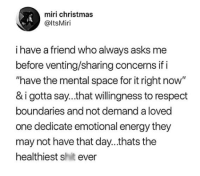 "venting: miri christmas  @ItsMiri  i have a friend who always asks me  before venting/sharing concerns if i  ""have the mental space for it right now  & i gotta say...that willingness to respect  boundaries and not demand a loved  one dedicate emotional energy they  may not have that day...thats the  healthiest shit ever"