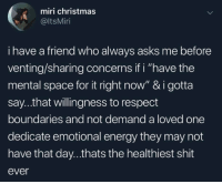 "venting: miri christmas  @ltsMiri  i have a friend who always asks me before  venting/sharing concerns if i ""have the  mental space for it right now"" & i gotta  say...that willingness to respect  boundaries and not demand a loved one  dedicate emotional energy they may not  have that day...thats the healthiest shit  ever"