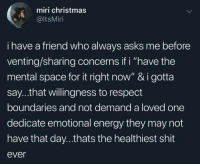 "Saw this scrolling Facebook whoever this friend is, I want them as my friend too.: miri christmas  @ltsMiri  i have a friend who always asks me before  venting/sharing concerns if i ""have the  mental space for it right now"" & i gotta  say...that willingness to respect  boundaries and not demand a loved one  dedicate emotional energy they may not  have that day...thats the healthiest shit  ever Saw this scrolling Facebook whoever this friend is, I want them as my friend too."