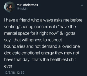 "Christmas, Energy, and Respect: miri christmas  @ltsMiri  i have a friend who always asks me before  venting/sharing concerns if i ""have the  mental space for it right now"" & i gotta  say...that willingness to respect  boundaries and not demand a loved one  dedicate emotional energy they may not  have that day...thats the healthiest shit  ever  12/3/18, 12:52 happy sunday and remember it never hurts to ask!"