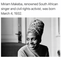 miriam: Miriam Makeba, renowned South African  singer and civil rights activist, was born  March 4, 1932