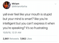 Express, Mind, and Smart: Miriam  @MiriamAbrha  yall ever feel like your mouth is stupid  but your mind is smart? like you're  intelligent but you can't express it when  you're speaking? it's so frustrating  10/9/18, 12:31 AM  2,861 Retweets 7,062 Likes This happen to y'all?! 🤔😂 https://t.co/WQjKRSNCcn
