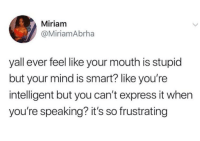 Blackpeopletwitter, Yeah, and Express: Miriam  @MiriamAbrha  yall ever feel like your mouth is stupid  but your mind is smart? like you're  intelligent but you can't express it when  you're speaking? it's so frustrating I mean yeah (via /r/BlackPeopleTwitter)