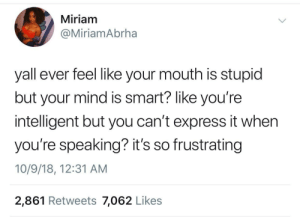 Dank, Memes, and Target: Miriam  @MiriamAbrha  yall ever feel like your mouth is stupid  but your mind is smart? like you're  intelligent but you can't express it whern  you're speaking? it's so frustrating  10/9/18, 12:31 AM  2,861 Retweets 7,062 Like:s Its called articulating by RagerDaPrince MORE MEMES