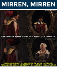 "Doctor, Lawyer, and Life: MIRREN, MIRREN   #FALLaNTONIGHT  JIMMY: MIRREN, MIRREN, ON THE WALL, WHAT'S YOUR DREAM JOB?   #FALLONTONIG  HT  HELEN: SOME MIGHT THINK DOCTOR, OR MAYBE LAWYER, BUT  ACTUALLY IT'S BEING A CONTESTANT ON AMERICAN NINJA WARRIOR. <p>Jimmy learns many life lessons from Helen Mirren in <a href=""https://www.youtube.com/watch?v=BJAY6ajql3E&list=UU8-Th83bH_thdKZDJCrn88g&index=4"" target=""_blank"">Mirren, Mirren</a>.</p>"