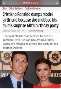 What a Bro: mirror.co.uk  3am Celebrity News Cristiano Ronaldo  Cristiano Ronaldo dumps model  girlfriend because she snubbed his  mum's surprise 60th birthday party  16 January 2015 05:17 PM  Jeremy Armstrong  The Real Madrid star decided to end his  romance with Russian beauty Irina Shayk  when she refused to attend the party for his  mother Dolores  IOS  MIP What a Bro