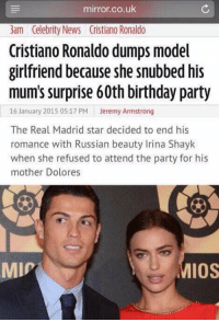 Your mother >>>>> these females.: mirror.co.uk  3am Celebrity News Cristiano Ronaldo  Cristiano Ronaldo dumps model  girlfriend because she snubbed his  mum's surprise 60th birthday party  16 January 2015 05:17 PM  Jeremy Armstrong  The Real Madrid star decided to end his  romance with Russian beauty Irina Shayk  when she refused to attend the party for his  mother Dolores  MMIP  MIOS Your mother >>>>> these females.