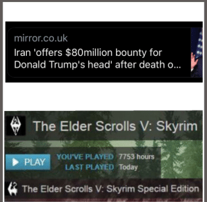 I've been training for this......: mirror.co.uk  Iran 'offers $8Omillion bounty for  Donald Trump's head' after death o...  The Elder Scrolls V: Skyrim  YOU'VE PLAYED 7753 hours  LAST PLAYED Today  PLAY  The Elder Scrolls V: Skyrim Special Edition I've been training for this......