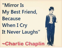"Best Friend, Charlie, and Memes: ""Mirror Is  My Best Friend,  Because  When I Cry  It Never Laughs""  Charlie Chaplin"