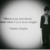 "Best Friend, Charlie, and Best: ""Mirror is my best friend,  cause when I cry it never laughs.""  Charlie Chaplin"