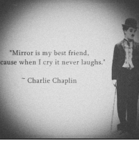 "Is My Best Friend: Mirror is my best friend,  cause when I cry it never laughs.""  Charlie Chaplin"