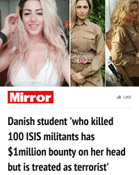"""A Danish student who gave up her studies to fight ISIS believes she has a $1million bounty on her head but claims she is being treated as """"a terrorist"""" back home. Joanna Palani, 22, claims to have killed 100 militants during battles in Iraq and Syria as a crackshot sniper. She also says she freed a group of women and children being held as sex slaves by ISIS and then taught them how to become soldiers and fight back.: Mirror  LIKE  Danish student who killed  100 ISIS militants has  $1million bounty on her head  but is treated as terrorist' A Danish student who gave up her studies to fight ISIS believes she has a $1million bounty on her head but claims she is being treated as """"a terrorist"""" back home. Joanna Palani, 22, claims to have killed 100 militants during battles in Iraq and Syria as a crackshot sniper. She also says she freed a group of women and children being held as sex slaves by ISIS and then taught them how to become soldiers and fight back."""
