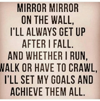 GM: MIRROR MIRROR  ON THE WALL  ILL ALWAYS GET UP  AFTER FALL  AND WHETHER I RUN,  WALK OR HAVE TO CRAWL  ILL SET MY GOALS AND  ACHIEVE THEM ALL GM