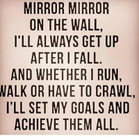 crawling: MIRROR MIRROR  ON THE WALL  I'LL ALWAYS GET UP  AFTER I FALL  AND WHETHER RUN,  WALK OR HAVE TO CRAWL,  ILL SET MY GOALS AND  ACHIEVE THEM ALL