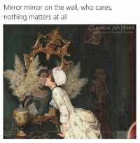 Facebook, Memes, and facebook.com: Mirror mirror on the wall, who cares,  nothing matters at al  LASSICAL ART MEMES  facebook.com/classicalartmemes