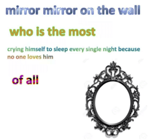 every single night: mirror mirror on the wall  who is the most  crying himself to sleep every single night because  no one loves him  of all