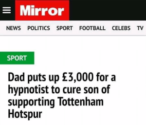 He cares about his child https://t.co/duVaIyWG5m: Mirror  NEWS POLITICS SPORT FOOTBALL CELEBS TV  SPORT  Dad puts up £3,000 for a  hypnotist to cure son of  supporting lottenham  Hotspur He cares about his child https://t.co/duVaIyWG5m