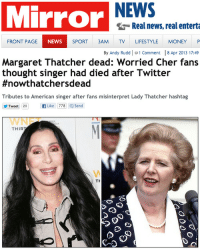 dangerhamster:  tyleroakley:  A series of unfortunate events.  haha unfortunate - you know I've never seen the North of Britain collectively so happy and celebratory: Mirror  NEWS  Real news, real enterta  FRONT PAGE  NEWS  SPORT 3AM TV LIFESTYLE MONEY P  By Andy Rudd l ф 1 Comment    8 Apr 2013 17:49  Margaret Thatcher dead: Worried Cher fans  thought singer had died after Twitter  #nowthatchersdead  Tributes to American singer after fans misinterpret Lady Thatcher hashtag  201  Like 778] send  WNFT  THIR  TH dangerhamster:  tyleroakley:  A series of unfortunate events.  haha unfortunate - you know I've never seen the North of Britain collectively so happy and celebratory
