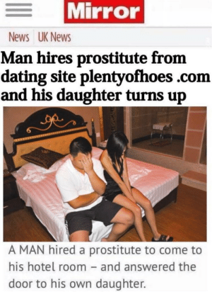 disappointment by jamismeme FOLLOW 4 MORE MEMES.: Mirror  News UK News  Man hires prostitute from  dating site plentyofhoes .com  and his daughter turns up  A MAN hired a prostitute to come to  his hotel room - and answered the  door to his own daughter. disappointment by jamismeme FOLLOW 4 MORE MEMES.
