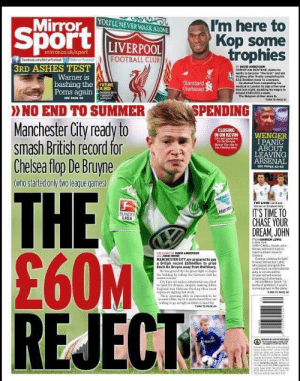 """Absolutely everything on this back page is meme worthy https://t.co/pHELZ1NCN0: Mirror  Sport  YOU'LL NEVER WALK ALONE  I'm here to  Kop some  trophies  LIVERPOOL  FOOTBALL CLUB  mirror.co.uk/sport  OMirrorFootbal  Facebaok.com/Mirrorfootbal  3RD ASHES TEST  BY DAVID ANDERSON  CHRISTIAN BENTEKE elaims he  wants to become """"the best"""" and win  Warner is  trephies after finally completing his  E32.5milion move to Lverpool  He dashed from completing his  medical in London to sign a five-year  deal last night, daubling his wages te  around £140,000 a week.  The Belgium striker aims to  bashing the FUTURE  Standard  Chartered  IS RED  Poms again t  ring for  Lwrpocl  SEE PAGE S8  TURN TO PAGE eI  > NO END TO SUMMER  Manchester City ready to  smash British record for  Chelsea flop De Bruyne  SPENDING  CLOSING  IN ON KEVIN  WENGER  I PANIC  ABOUT  LEAVING  ARSENAL  Cty wil spend big  ler De Bruyne  Below: The star in  ha Chelsea days  SEE PAGES 62-63  (who started only two league games)  THE  £60M  REJECT  TWO LIONS Cahl and  Stores on England duty  IT'S TIME TO  CHASE YOUR  DREAM, JOHN  Herm  BUNDES  LIGA  FROMDARREN LEWIS  ihNw York  GARY CAHLL nssts Jon  Stores wil find ithard to  rejuct a dream m to  Chelsea  Everton continue to fight  to koep Stores but Cal  who played alongside the  cantre-back oninternational  duty, k coninced the  21-year-ald wii now be  dreaming of siveruare  He tokd Mimor Sport """"in  tenns of ambition, if you're  a young player in the gama  EXCLUSIVE BY DAVID ANDERSON  MANCHESTER CITY are prepared to pay  a British record E60million to prise  Kevin De Bruyne away from Wolfsburg.  He has n Cay the goen laht to bugin  the hidd hy teling the German cdul he  wants to leine  City hae set asiden sstantial war chest  to luel De Bruyne, despite making 14m  Englueal star Raheen Sterling their most  pensive siging last wek  Their opeming offer i pected to be  ieund Len, hul e undestood thay are  wiling lu go high aa Dlm to land the  ssouD NHor  TURN TO PAGE G"""