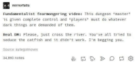 """meirl: mirrorfalls  Fundamentalist fearmongering video: This dungeon """"master""""  is given complete control and """"players"""" must do whatever  dark things are demanded of them  Real DM: Please, just cross the river. You've all tried to  seduce the catfish and it didn't work. I'm begging you  Source autiegotmoves  34,893 notes meirl"""